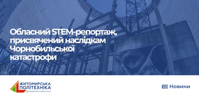 Викладачі та студенти Житомирської політехніки взяли участь у Обласному STEM-репортажі, присвяченому наслідкам Чорнобильської катастрофи