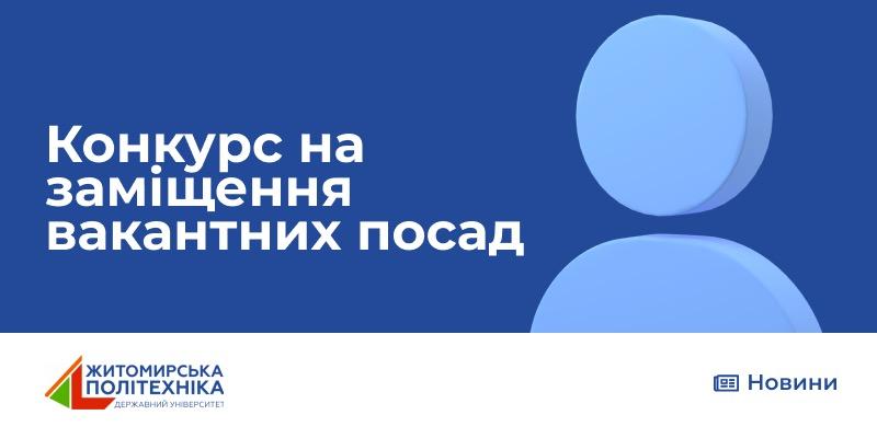 Державний університет «Житомирська політехніка» оголошує конкурс на заміщення вакантних посад
