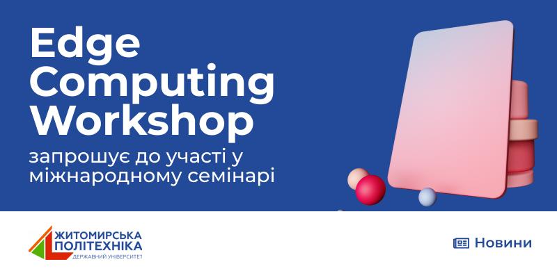 Запрошуємо до участі у міжнародному семінарі Edge Computing Workshop